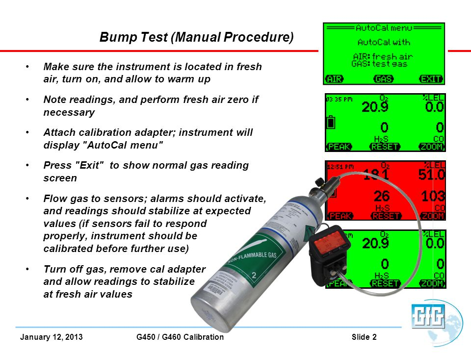 January 12, 2013 G450 / G460 Calibration Slide 23 How to do bump test After 10 second count-down; Docking Station automatically performs bump test Instrument screen shows a check mark besides each sensor as bump check completed If instrument is not removed from Docking Station; 5 minutes after test completed instrument automatically turns off and goes into charging mode