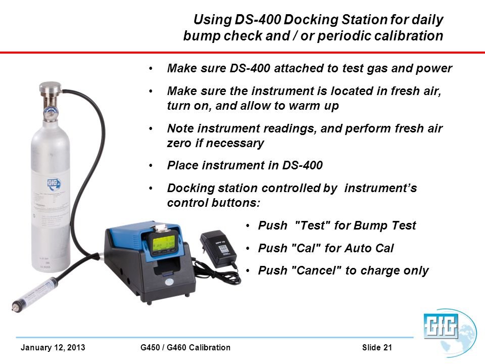 January 12, 2013 G450 / G460 Calibration Slide 21 Using DS-400 Docking Station for daily bump check and / or periodic calibration Make sure DS-400 att