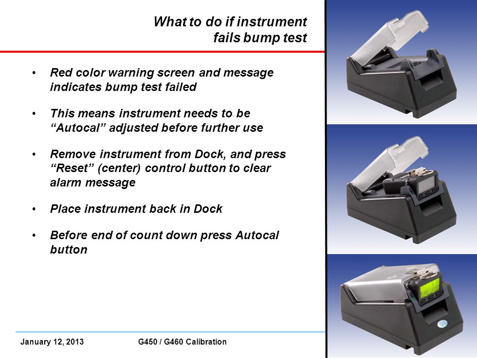 January 12, 2013 G450 / G460 Calibration Slide 25 What to do if instrument fails bump test Red color warning screen and message indicates bump test fa