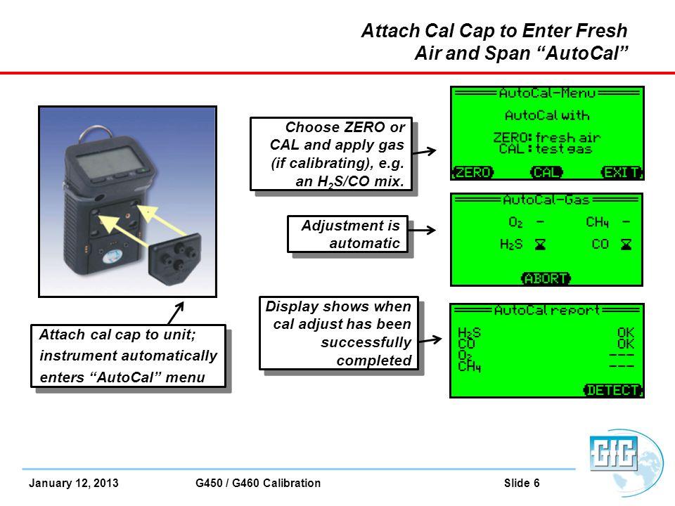 "January 12, 2013 G450 / G460 Calibration Slide 6 Attach cal cap to unit; instrument automatically enters ""AutoCal"" menu Attach cal cap to unit; instru"