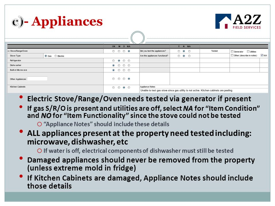Electric Stove/Range/Oven needs tested via generator if present NA NO If gas S/R/O is present and utilities are off, select NA for Item Condition and NO for Item Functionality since the stove could not be tested o Appliance Notes should include these details ALL appliances present at the property need tested including: microwave, dishwasher, etc o If water is off, electrical components of dishwasher must still be tested Damaged appliances should never be removed from the property (unless extreme mold in fridge) If Kitchen Cabinets are damaged, Appliance Notes should include those details