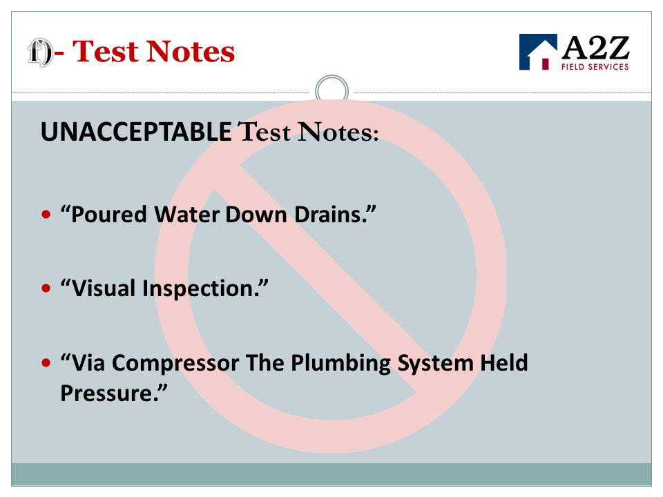 UNACCEPTABLE Test Notes : Poured Water Down Drains. Visual Inspection. Via Compressor The Plumbing System Held Pressure.