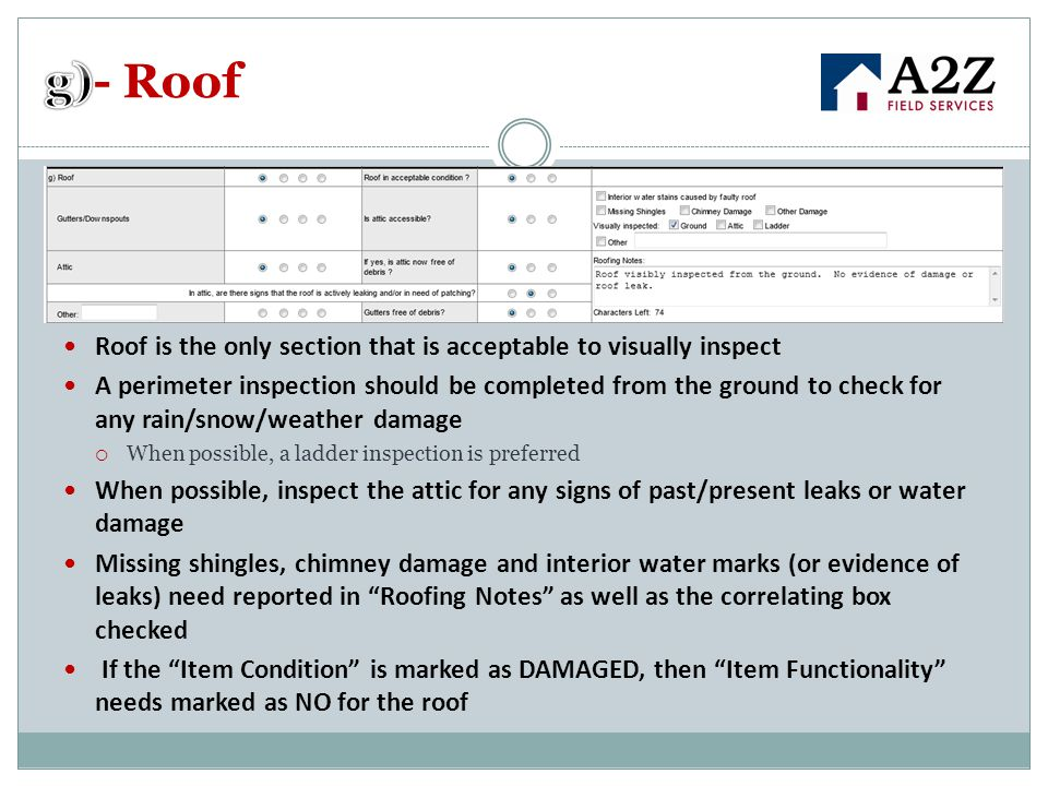 Roof is the only section that is acceptable to visually inspect A perimeter inspection should be completed from the ground to check for any rain/snow/weather damage  When possible, a ladder inspection is preferred When possible, inspect the attic for any signs of past/present leaks or water damage Missing shingles, chimney damage and interior water marks (or evidence of leaks) need reported in Roofing Notes as well as the correlating box checked If the Item Condition is marked as DAMAGED, then Item Functionality needs marked as NO for the roof