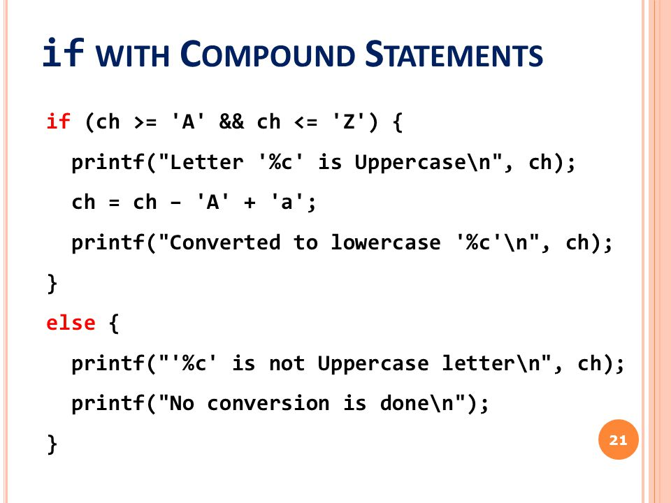 if WITH C OMPOUND S TATEMENTS 21 if (ch >= A && ch <= Z ) { printf( Letter %c is Uppercase\n , ch); ch = ch – A + a ; printf( Converted to lowercase %c \n , ch); } else { printf( %c is not Uppercase letter\n , ch); printf( No conversion is done\n ); }