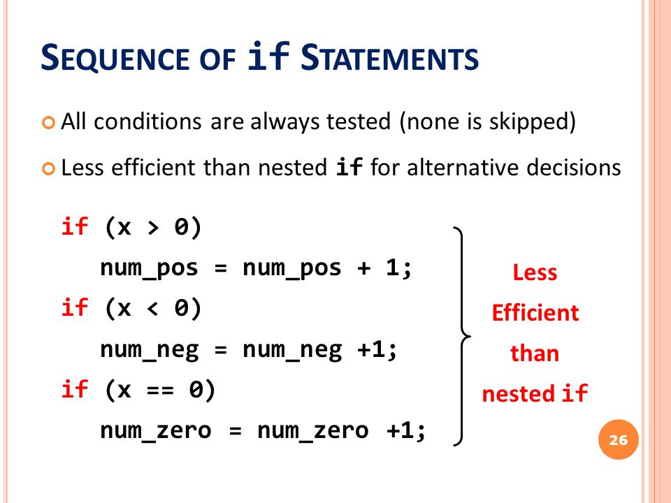 S EQUENCE OF if S TATEMENTS All conditions are always tested (none is skipped) Less efficient than nested if for alternative decisions if (x > 0) num_pos = num_pos + 1; if (x < 0) num_neg = num_neg +1; if (x == 0) num_zero = num_zero +1; 26 Less Efficient than nested if