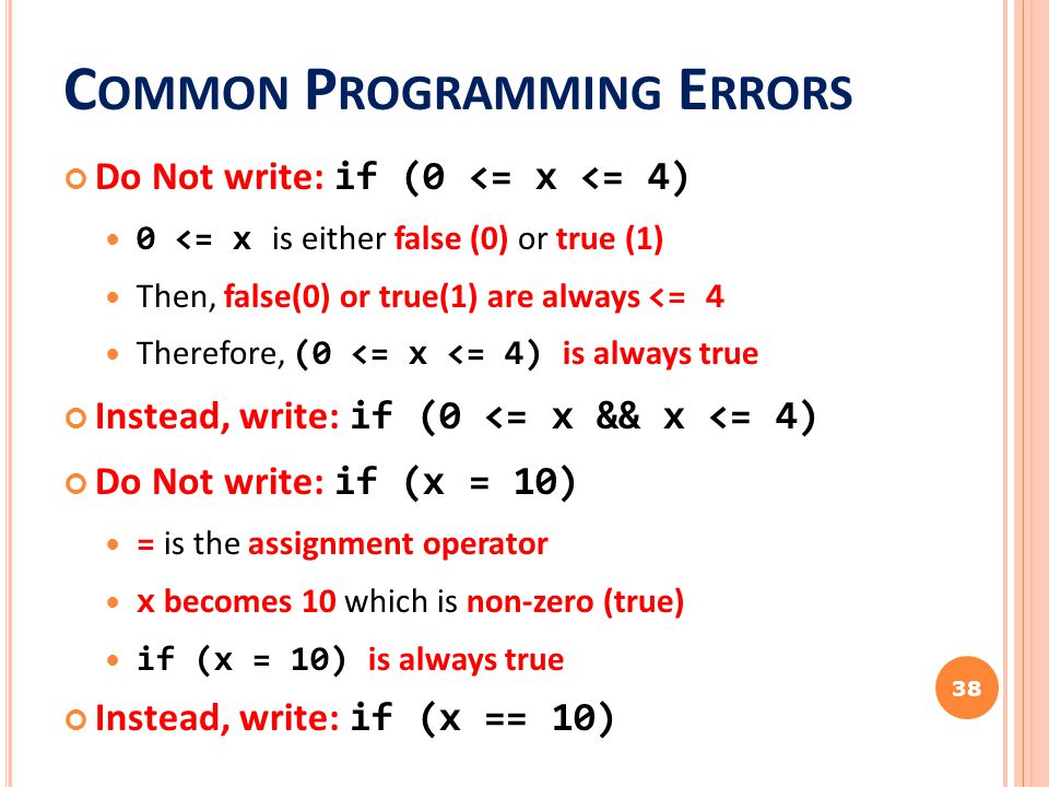 C OMMON P ROGRAMMING E RRORS Do Not write: if (0 <= x <= 4) 0 <= x is either false (0) or true (1) Then, false(0) or true(1) are always <= 4 Therefore, (0 <= x <= 4) is always true Instead, write: if (0 <= x && x <= 4) Do Not write: if (x = 10) = is the assignment operator x becomes 10 which is non-zero (true) if (x = 10) is always true Instead, write: if (x == 10) 38