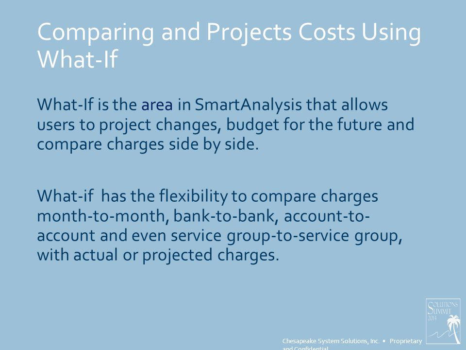 Chesapeake System Solutions, Inc. Proprietary and Confidential Comparing and Projects Costs Using What-If What-If is the area in SmartAnalysis that al