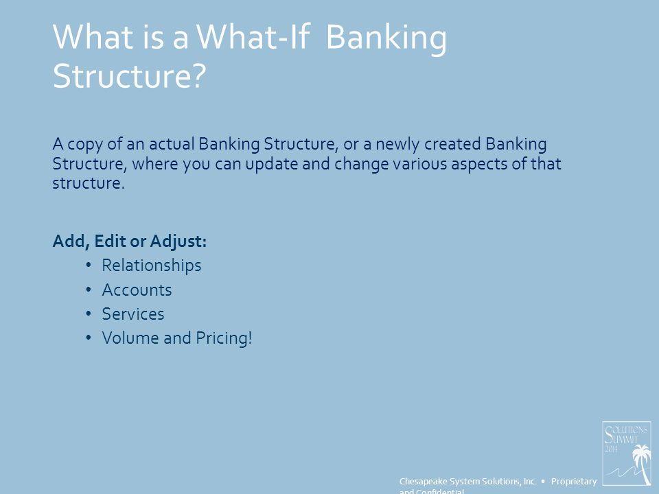 Chesapeake System Solutions, Inc.Proprietary and Confidential What is a What-If Banking Structure.