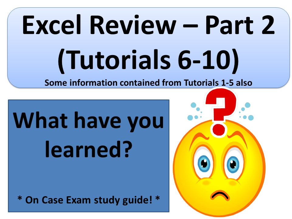 Excel Review – Part 2 (Tutorials 6-10) Some information contained from Tutorials 1-5 also Excel Review – Part 2 (Tutorials 6-10) Some information cont