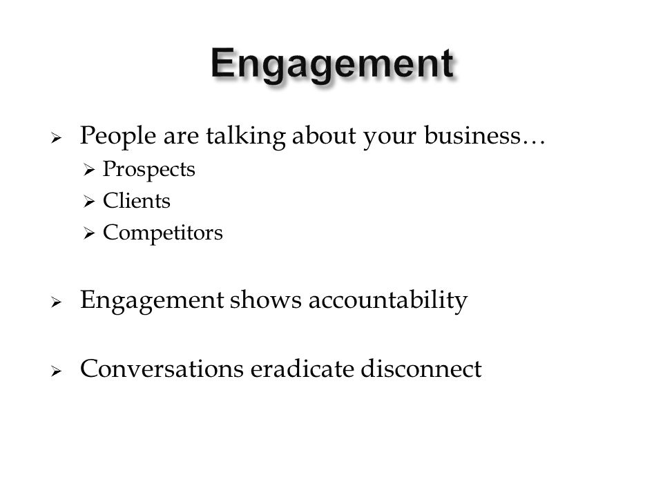  People are talking about your business…  Prospects  Clients  Competitors  Engagement shows accountability  Conversations eradicate disconnect