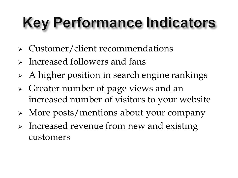  Customer/client recommendations  Increased followers and fans  A higher position in search engine rankings  Greater number of page views and an increased number of visitors to your website  More posts/mentions about your company  Increased revenue from new and existing customers