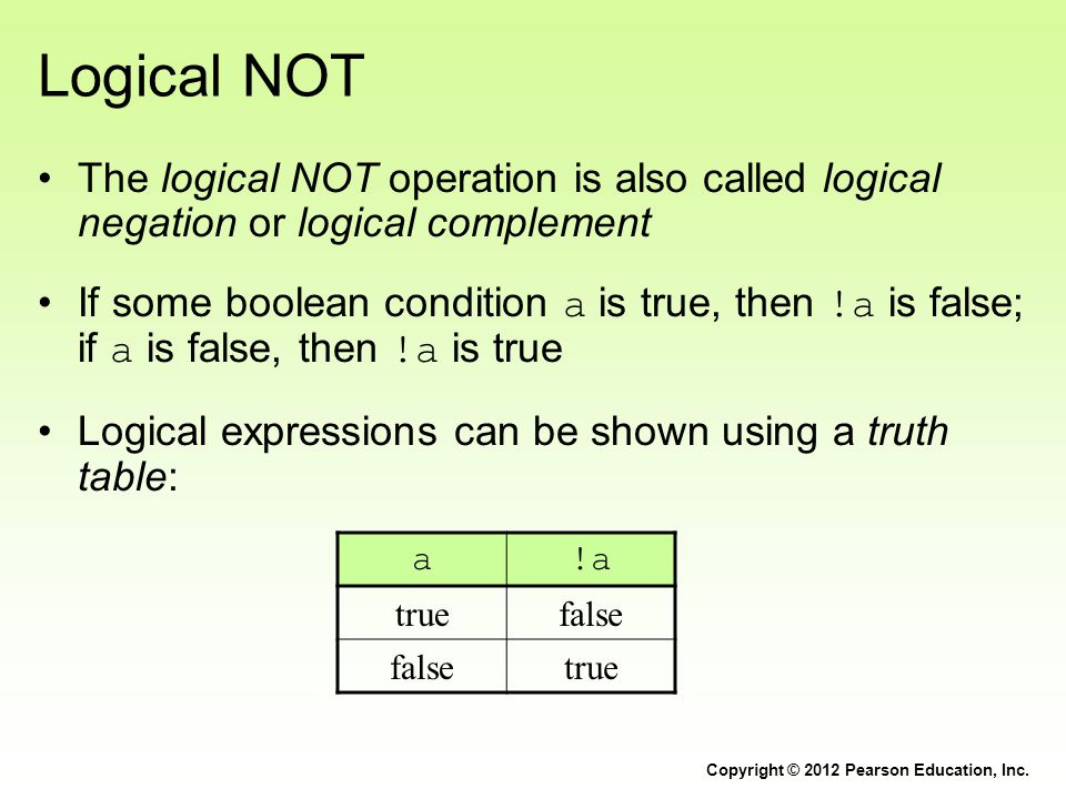 Logical NOT The logical NOT operation is also called logical negation or logical complement If some boolean condition a is true, then !a is false; if a is false, then !a is true Logical expressions can be shown using a truth table: Copyright © 2012 Pearson Education, Inc.