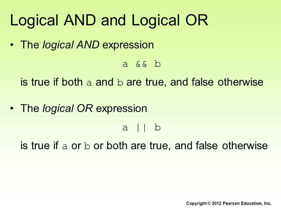 Logical AND and Logical OR The logical AND expression a && b is true if both a and b are true, and false otherwise The logical OR expression a || b is true if a or b or both are true, and false otherwise Copyright © 2012 Pearson Education, Inc.
