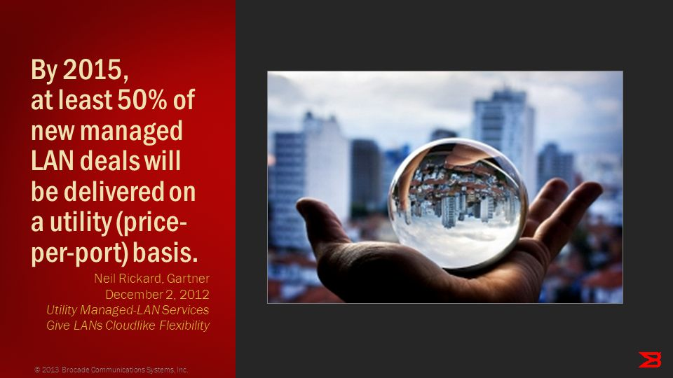By 2015, at least 50% of new managed LAN deals will be delivered on a utility (price- per-port) basis. © 2013 Brocade Communications Systems, Inc. Nei