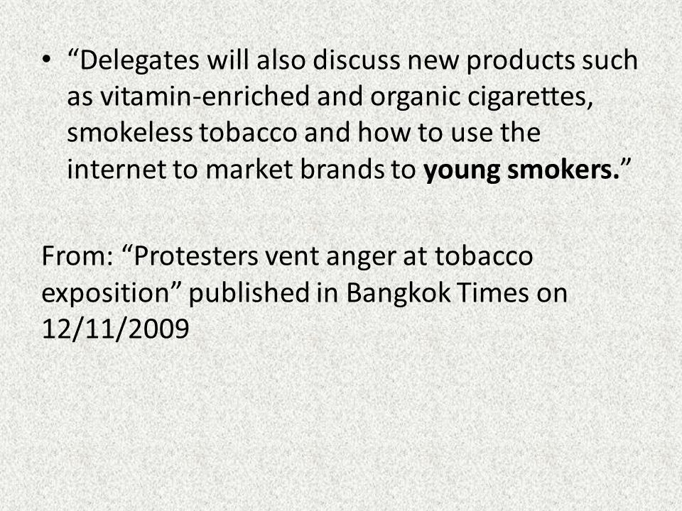 Delegates will also discuss new products such as vitamin-enriched and organic cigarettes, smokeless tobacco and how to use the internet to market brands to young smokers. From: Protesters vent anger at tobacco exposition published in Bangkok Times on 12/11/2009