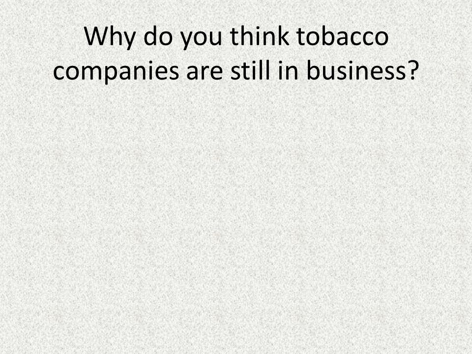 Why do you think tobacco companies are still in business
