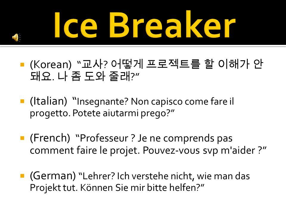  (Korean) 교사 . 어떻게 프로젝트를 할 이해가 안 돼요. 나 좀 도와 줄래  (Italian) Insegnante.