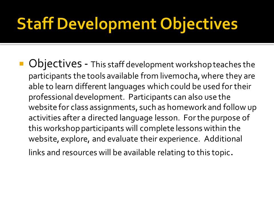  Objectives - This staff development workshop teaches the participants the tools available from livemocha, where they are able to learn different languages which could be used for their professional development.