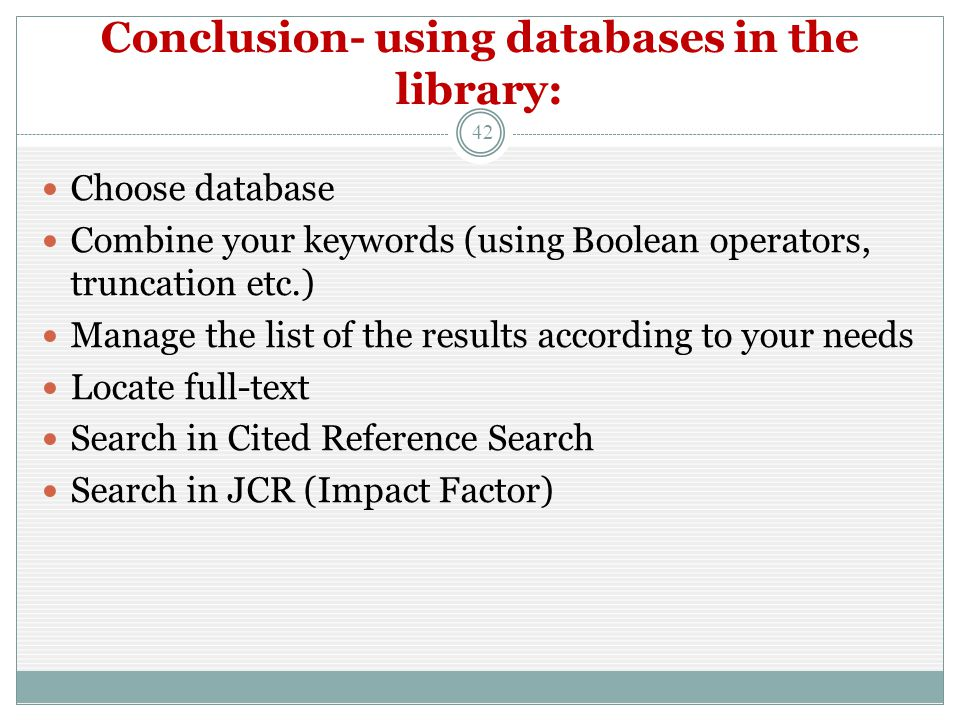 Conclusion- using databases in the library: 42 Choose database Combine your keywords (using Boolean operators, truncation etc.) Manage the list of the results according to your needs Locate full-text Search in Cited Reference Search Search in JCR (Impact Factor)