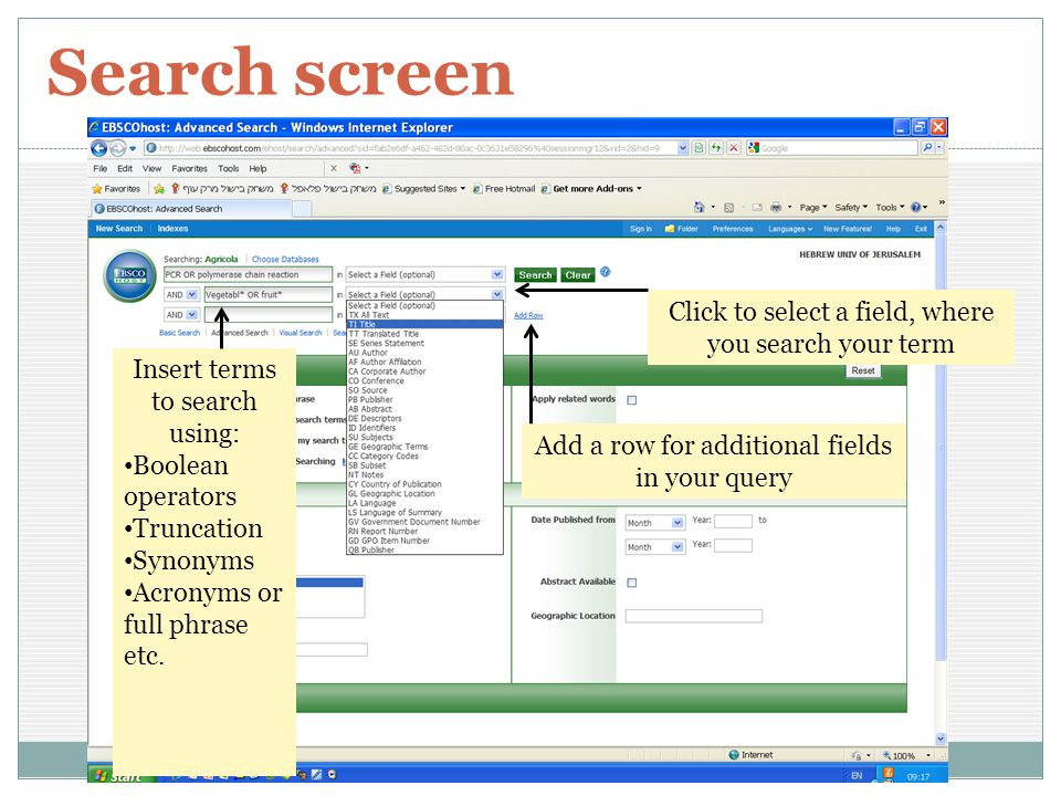 Search screen 8 Click to select a field, where you search your term Add a row for additional fields in your query Insert terms to search using: Boolean operators Truncation Synonyms Acronyms or full phrase etc.