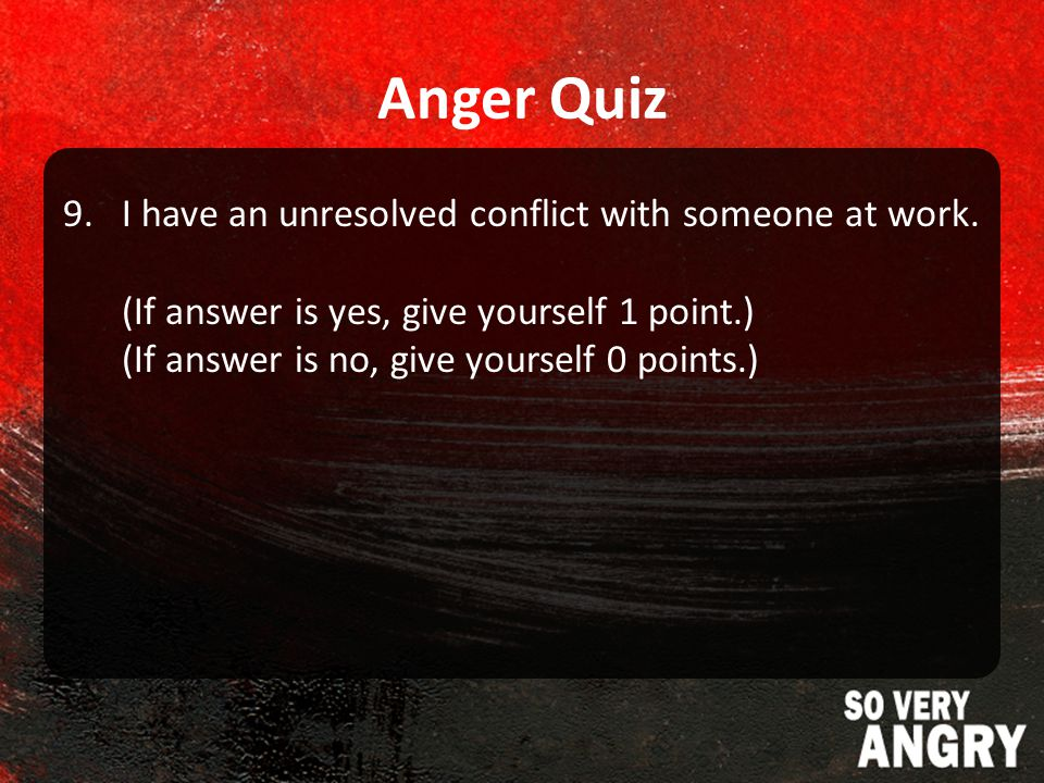 Anger Quiz 9.I have an unresolved conflict with someone at work.