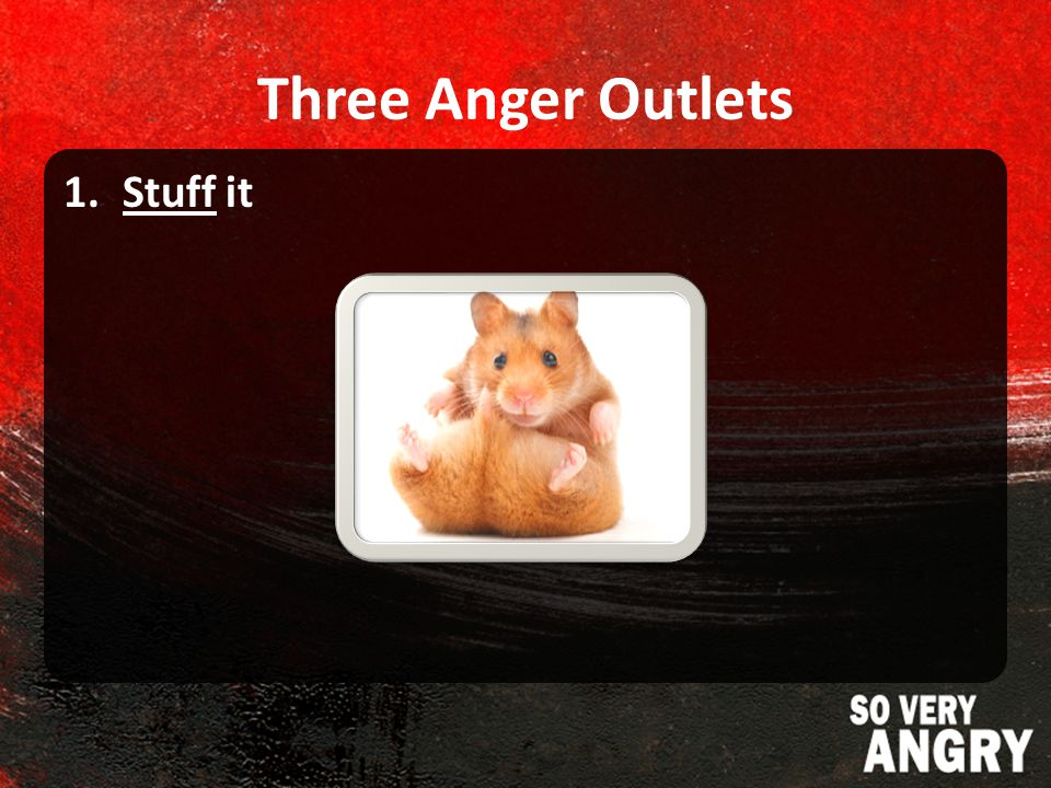 Three Anger Outlets 1.Stuff it