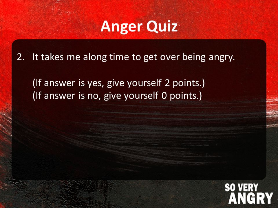 Anger Quiz 2.It takes me along time to get over being angry.