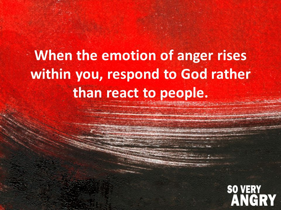 When the emotion of anger rises within you, respond to God rather than react to people.