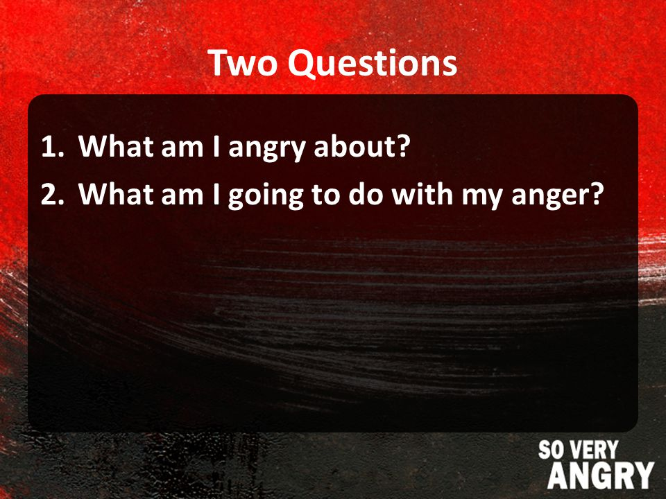 Two Questions 1.What am I angry about 2.What am I going to do with my anger