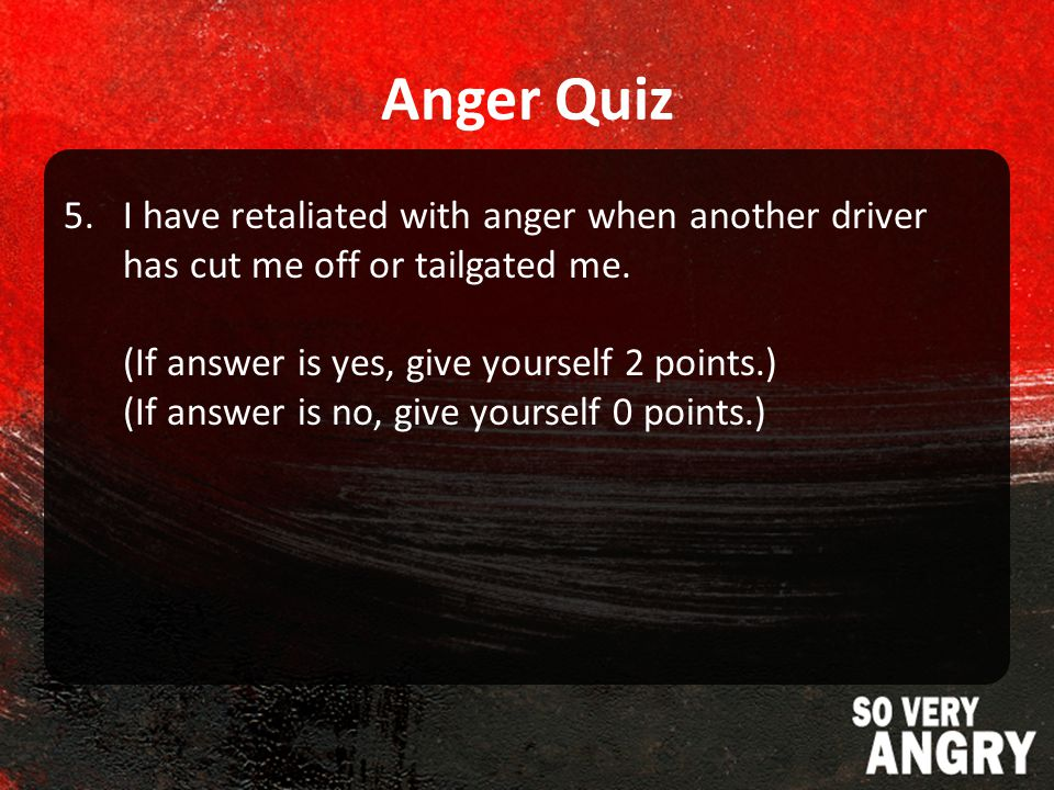 Anger Quiz 5.I have retaliated with anger when another driver has cut me off or tailgated me.
