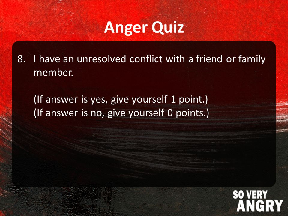Anger Quiz 8.I have an unresolved conflict with a friend or family member.