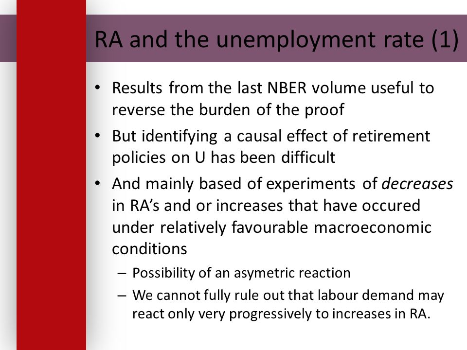 RA and the unemployment rate (1) Results from the last NBER volume useful to reverse the burden of the proof But identifying a causal effect of retirement policies on U has been difficult And mainly based of experiments of decreases in RA's and or increases that have occured under relatively favourable macroeconomic conditions – Possibility of an asymetric reaction – We cannot fully rule out that labour demand may react only very progressively to increases in RA.