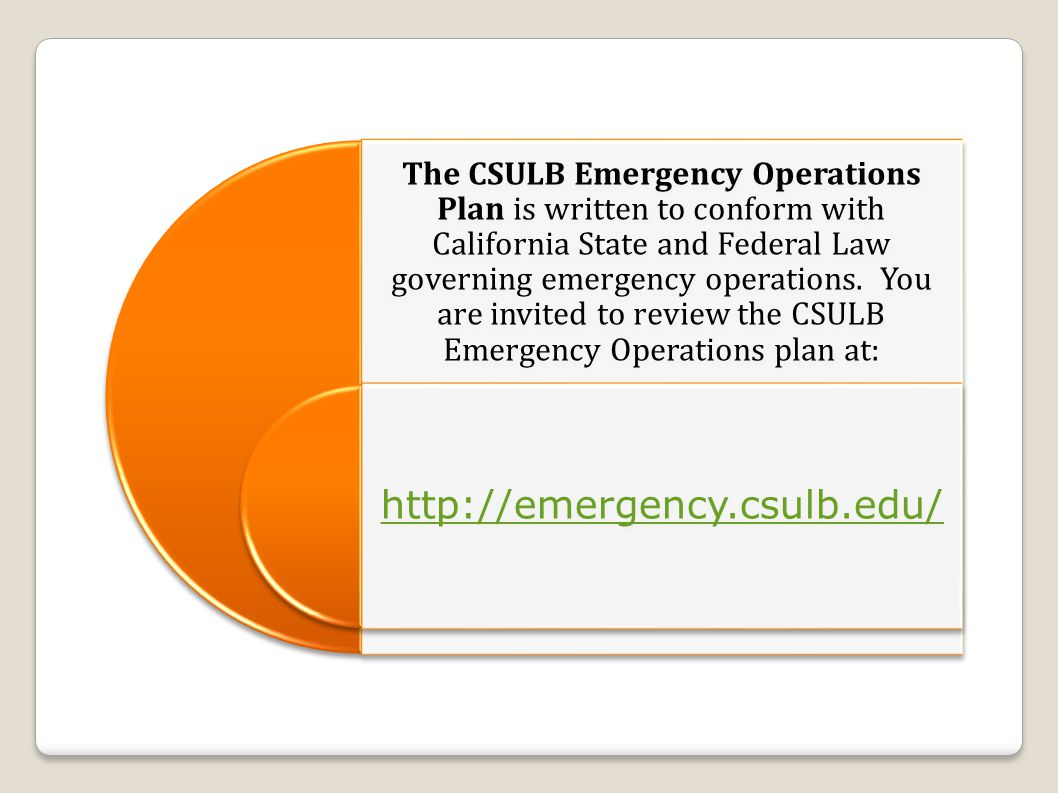 The CSULB Emergency Operations Plan is written to conform with California State and Federal Law governing emergency operations.