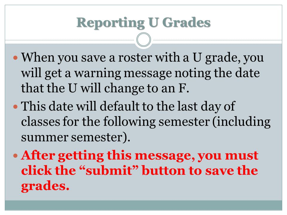 Reporting U Grades When you save a roster with a U grade, you will get a warning message noting the date that the U will change to an F. This date wil