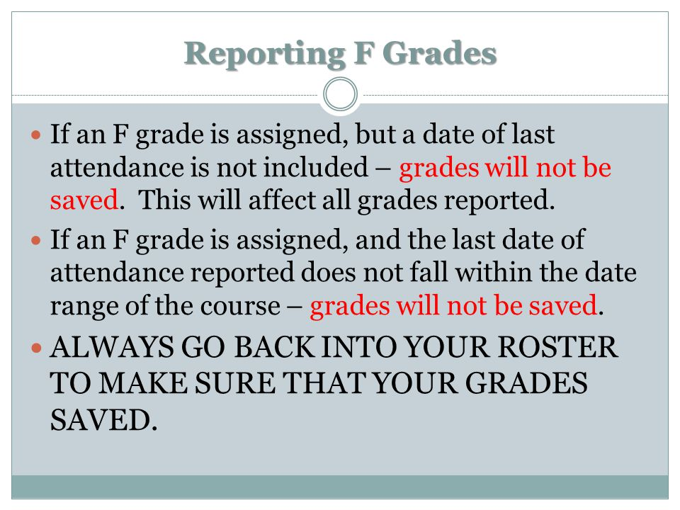 Reporting F Grades If an F grade is assigned, but a date of last attendance is not included – grades will not be saved. This will affect all grades re