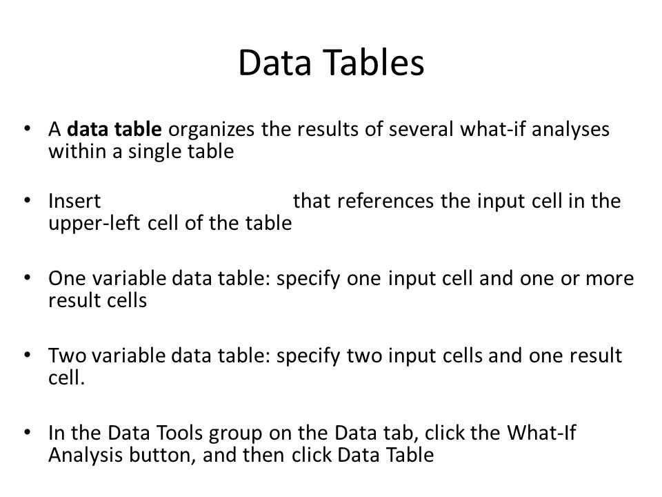 Data Tables A data table organizes the results of several what-if analyses within a single table Insert that references the input cell in the upper-left cell of the table One variable data table: specify one input cell and one or more result cells Two variable data table: specify two input cells and one result cell.
