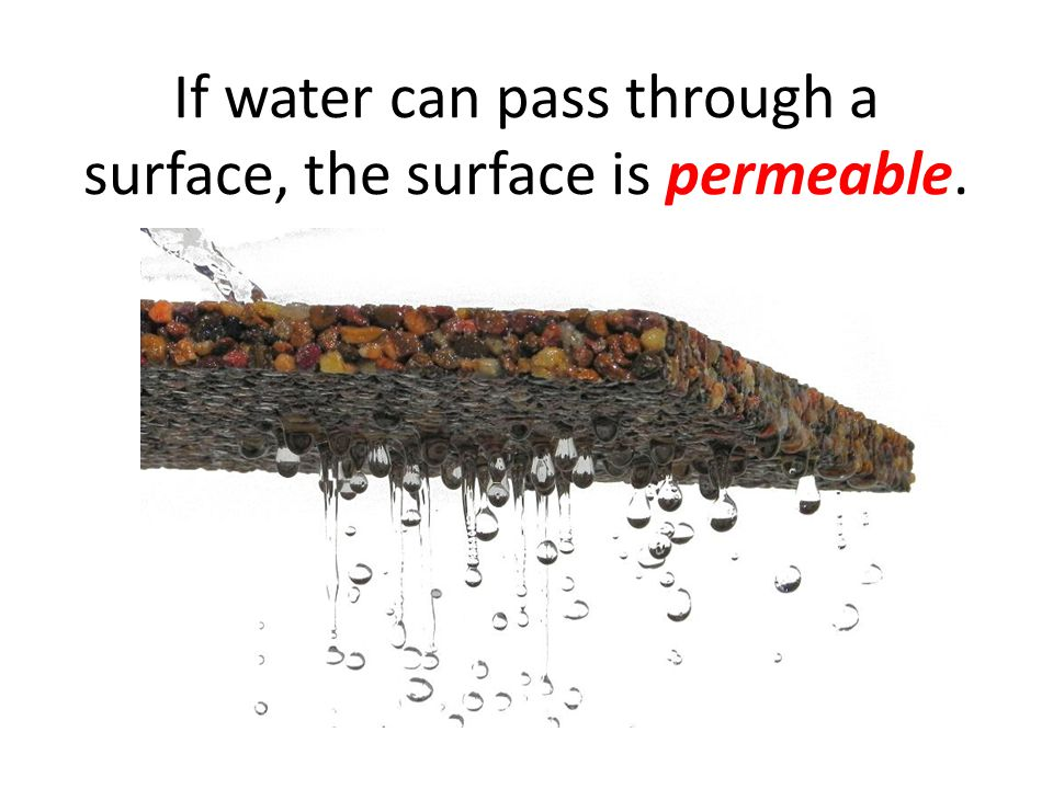 If water can pass through a surface, the surface is permeable.