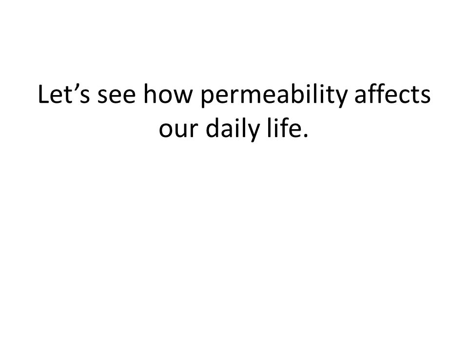 Let's see how permeability affects our daily life.