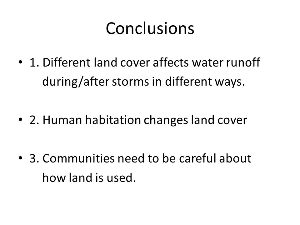 Conclusions 1. Different land cover affects water runoff during/after storms in different ways. 2. Human habitation changes land cover 3. Communities