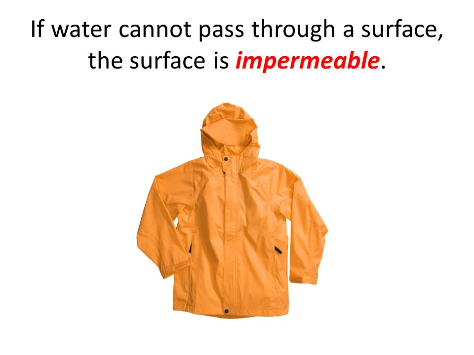 If water cannot pass through a surface, the surface is impermeable.