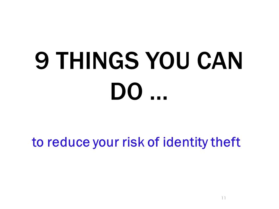 9 THINGS YOU CAN DO … to reduce your risk of identity theft 11