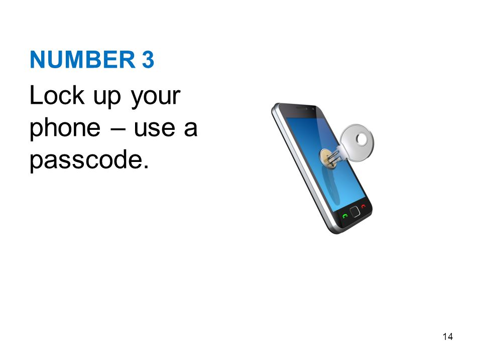 NUMBER 3 Lock up your phone – use a passcode. 14