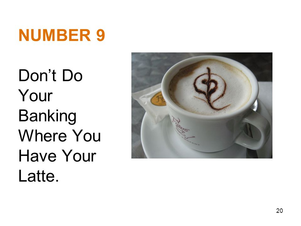 NUMBER 9 Don't Do Your Banking Where You Have Your Latte. 20