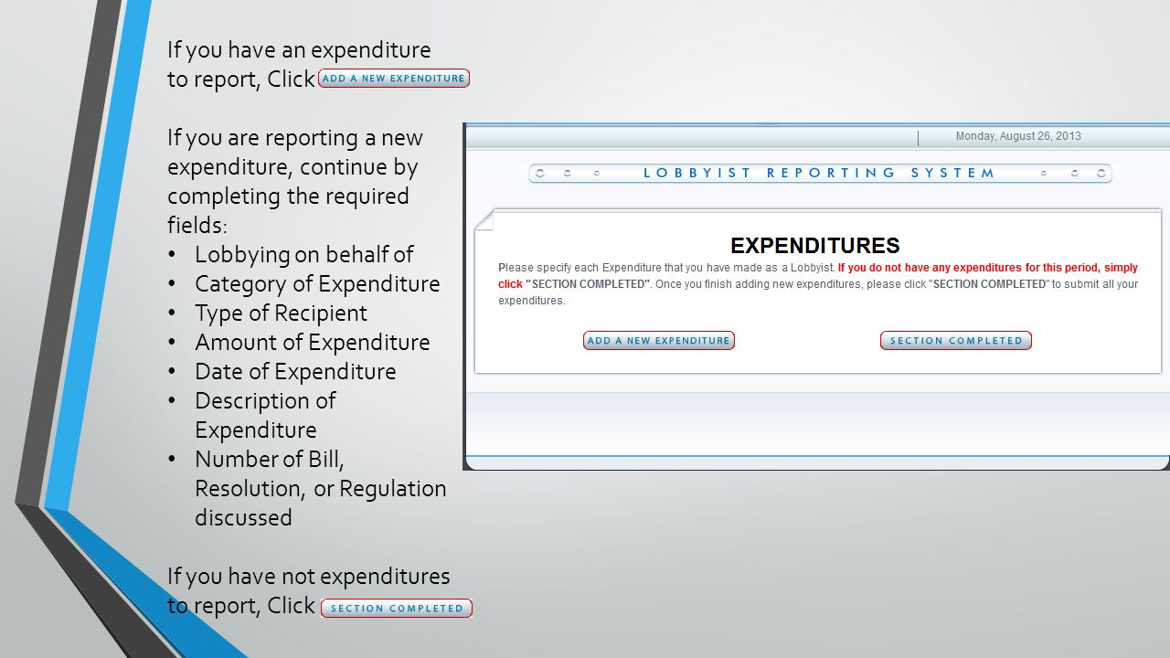 If you have an expenditure to report, Click If you are reporting a new expenditure, continue by completing the required fields: Lobbying on behalf of Category of Expenditure Type of Recipient Amount of Expenditure Date of Expenditure Description of Expenditure Number of Bill, Resolution, or Regulation discussed If you have not expenditures to report, Click