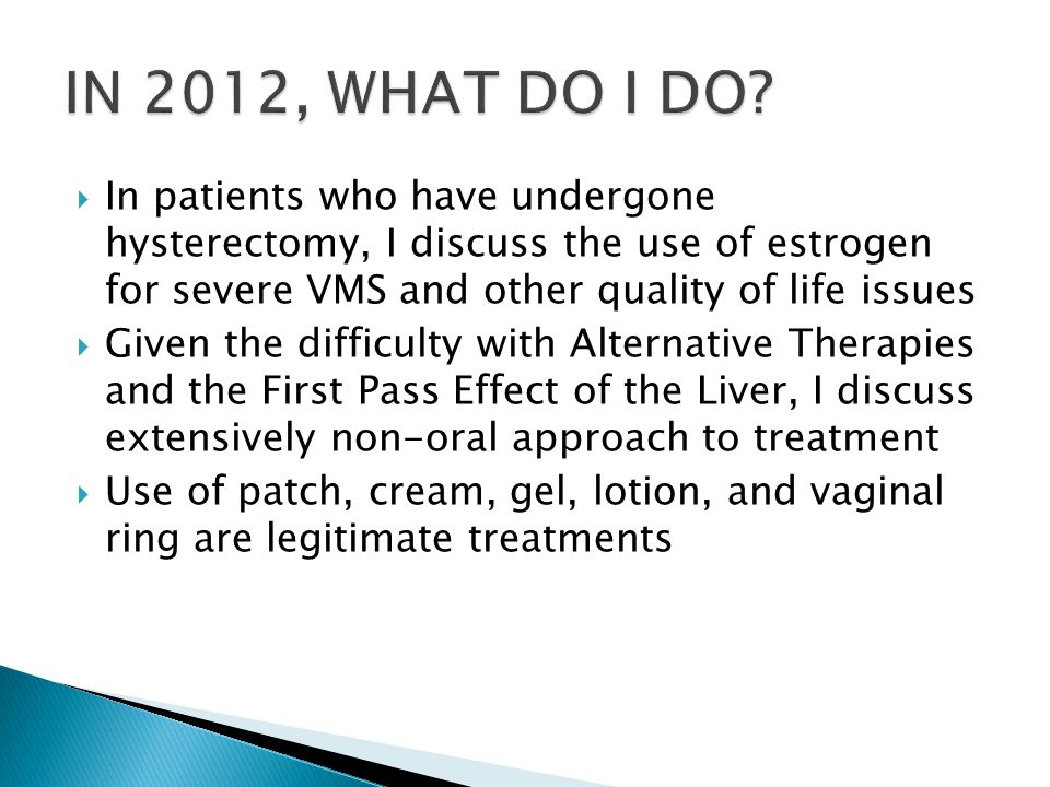  In patients who have undergone hysterectomy, I discuss the use of estrogen for severe VMS and other quality of life issues  Given the difficulty with Alternative Therapies and the First Pass Effect of the Liver, I discuss extensively non-oral approach to treatment  Use of patch, cream, gel, lotion, and vaginal ring are legitimate treatments
