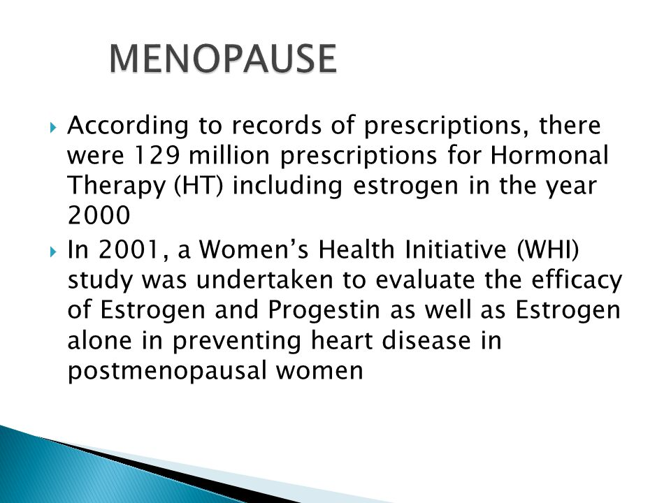  According to records of prescriptions, there were 129 million prescriptions for Hormonal Therapy (HT) including estrogen in the year 2000  In 2001, a Women's Health Initiative (WHI) study was undertaken to evaluate the efficacy of Estrogen and Progestin as well as Estrogen alone in preventing heart disease in postmenopausal women