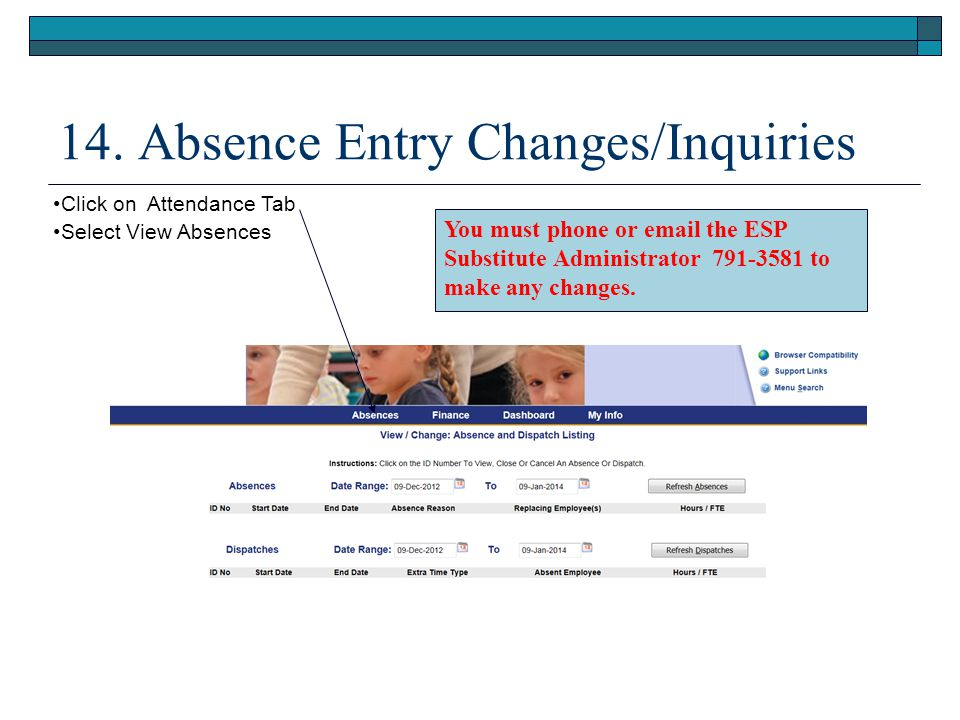 14. Absence Entry Changes/Inquiries Click on Attendance Tab Select View Absences You must phone or email the ESP Substitute Administrator 791-3581 to