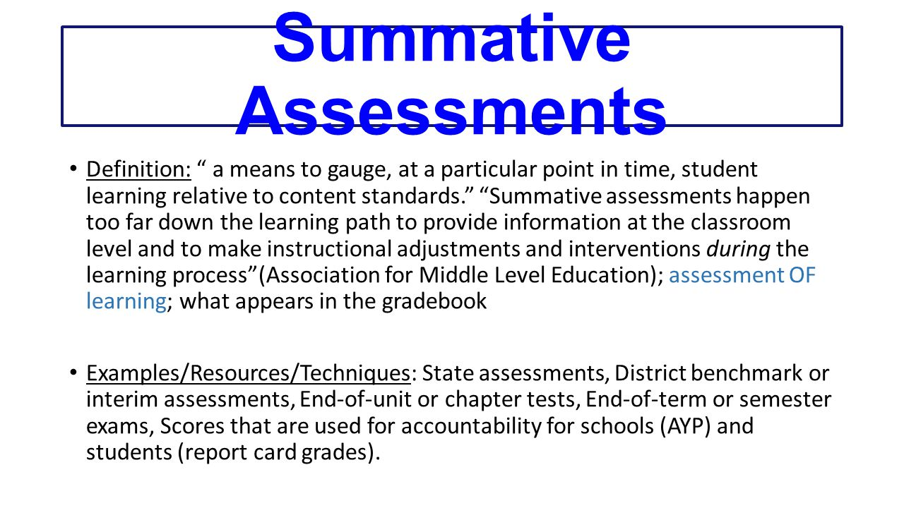Summative Assessments Definition: a means to gauge, at a particular point in time, student learning relative to content standards. Summative assessments happen too far down the learning path to provide information at the classroom level and to make instructional adjustments and interventions during the learning process (Association for Middle Level Education); assessment OF learning; what appears in the gradebook Examples/Resources/Techniques: State assessments, District benchmark or interim assessments, End-of-unit or chapter tests, End-of-term or semester exams, Scores that are used for accountability for schools (AYP) and students (report card grades).
