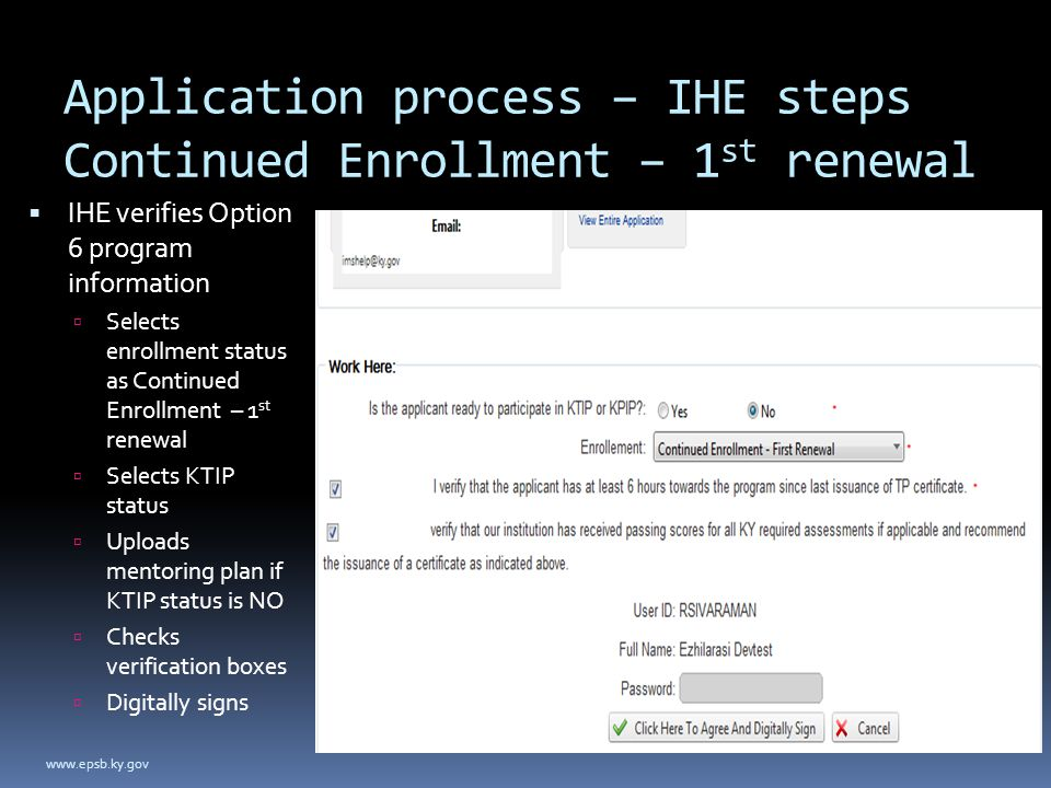 Application process – IHE steps Continued Enrollment – 1 st renewal  IHE verifies Option 6 program information  Selects enrollment status as Continued Enrollment – 1 st renewal  Selects KTIP status  Uploads mentoring plan if KTIP status is NO  Checks verification boxes  Digitally signs www.epsb.ky.gov