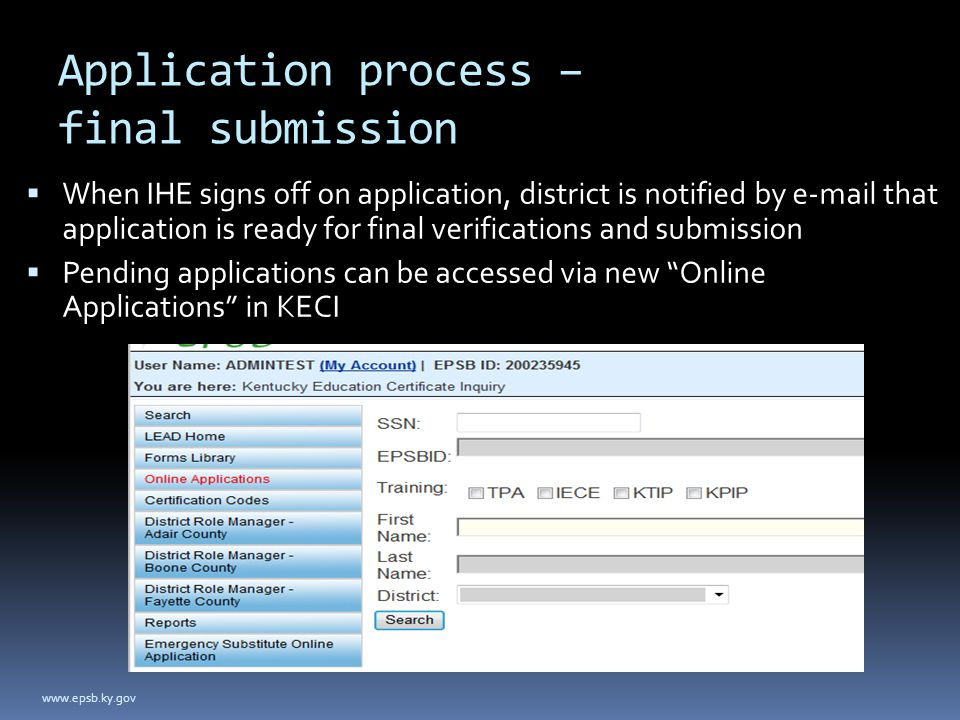 Application process – final submission  When IHE signs off on application, district is notified by e-mail that application is ready for final verifications and submission  Pending applications can be accessed via new Online Applications in KECI www.epsb.ky.gov